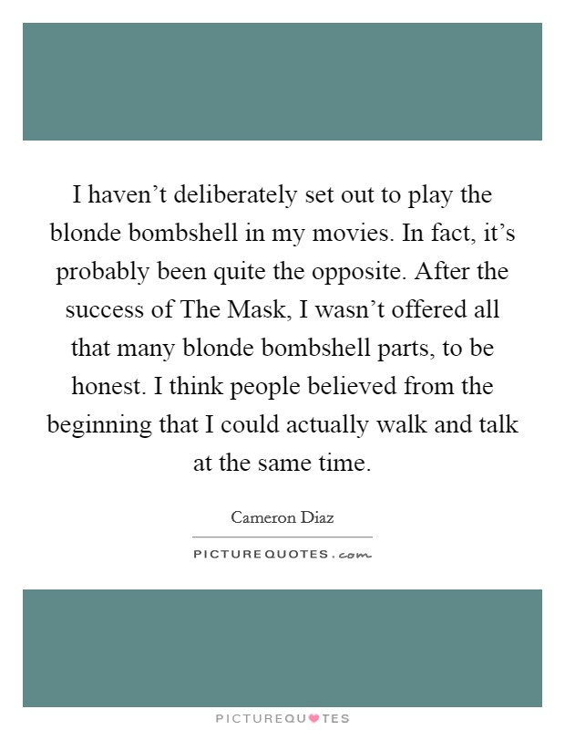 I haven't deliberately set out to play the blonde bombshell in my movies. In fact, it's probably been quite the opposite. After the success of The Mask, I wasn't offered all that many blonde bombshell parts, to be honest. I think people believed from the beginning that I could actually walk and talk at the same time Picture Quote #1