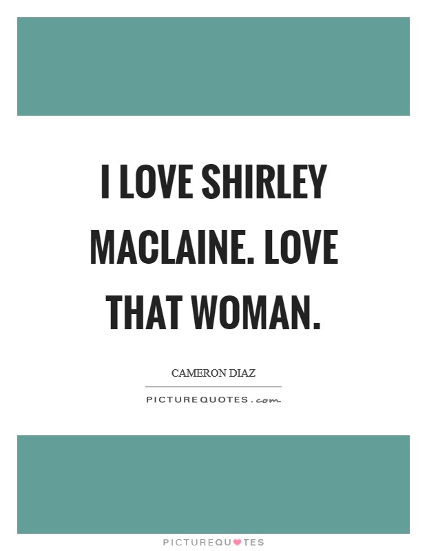 I love Shirley Maclaine. Love that woman Picture Quote #1