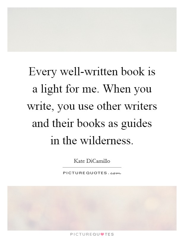 Every well-written book is a light for me. When you write, you use other writers and their books as guides in the wilderness Picture Quote #1