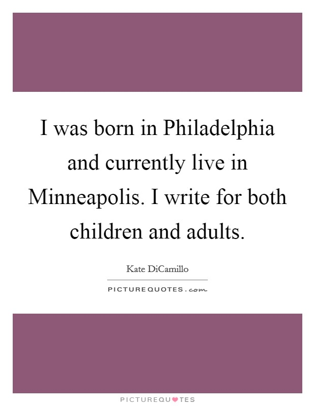 I was born in Philadelphia and currently live in Minneapolis. I write for both children and adults Picture Quote #1
