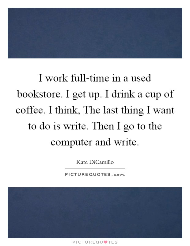 I work full-time in a used bookstore. I get up. I drink a cup of coffee. I think, The last thing I want to do is write. Then I go to the computer and write Picture Quote #1