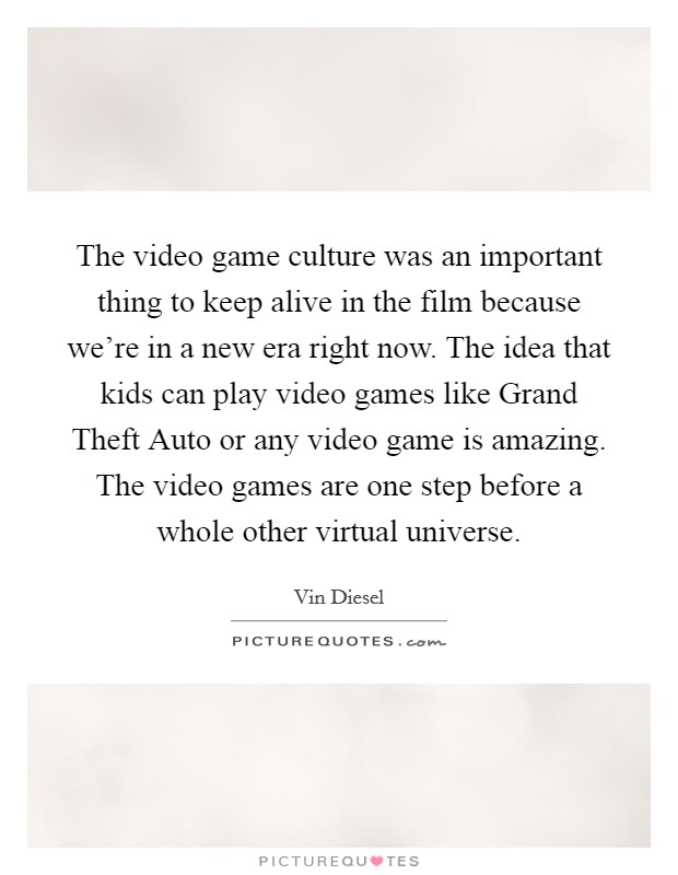 The video game culture was an important thing to keep alive in the film because we're in a new era right now. The idea that kids can play video games like Grand Theft Auto or any video game is amazing. The video games are one step before a whole other virtual universe Picture Quote #1