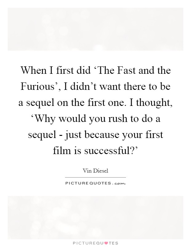 When I first did 'The Fast and the Furious', I didn't want there to be a sequel on the first one. I thought, 'Why would you rush to do a sequel - just because your first film is successful?' Picture Quote #1