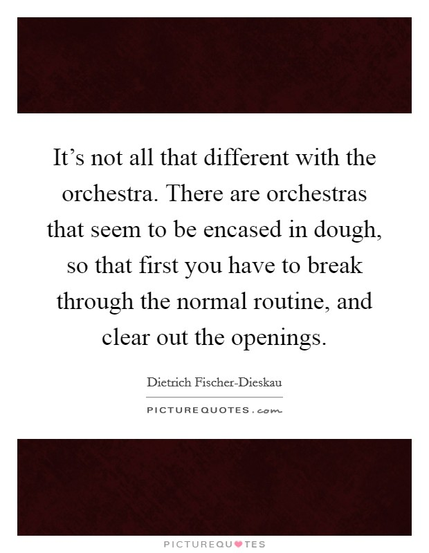 It's not all that different with the orchestra. There are orchestras that seem to be encased in dough, so that first you have to break through the normal routine, and clear out the openings Picture Quote #1