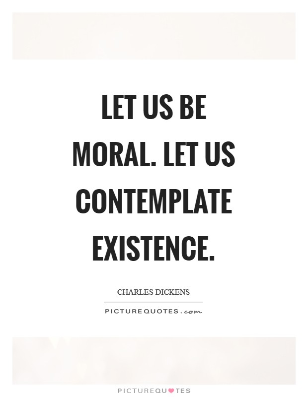 Let us be moral. Let us contemplate existence Picture Quote #1