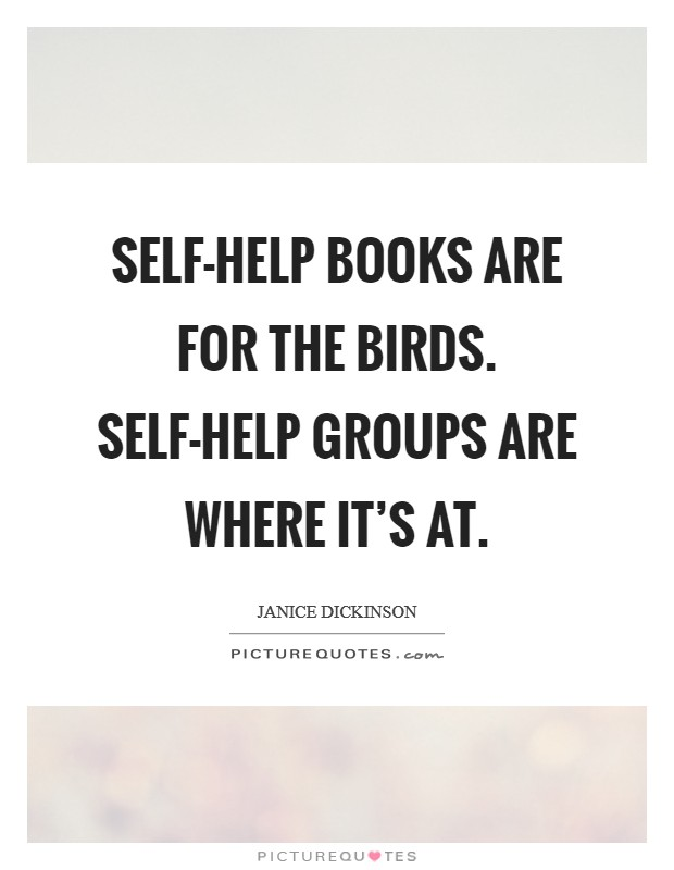 Self-help books are for the birds. Self-help groups are ...