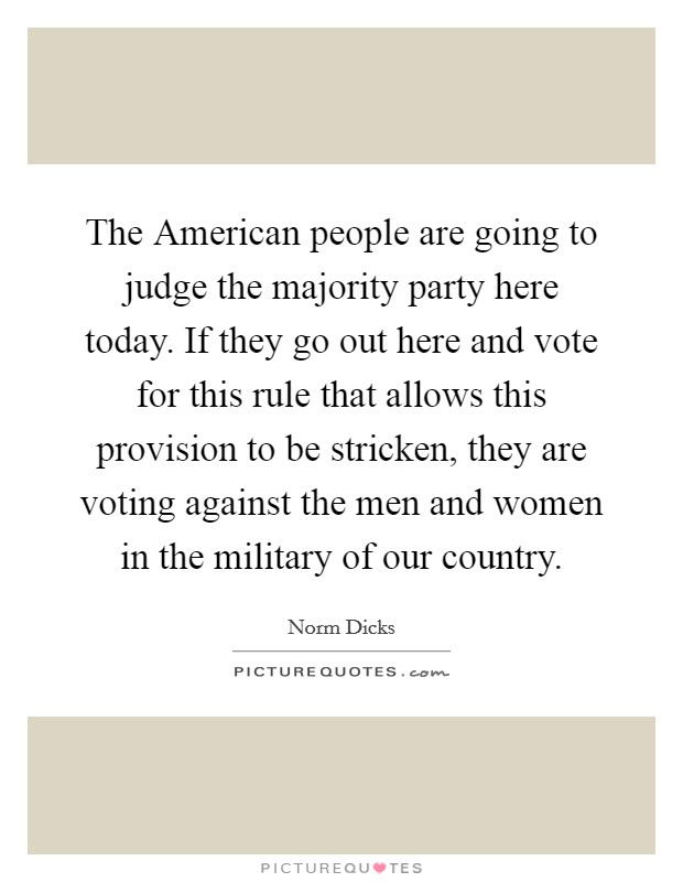 The American people are going to judge the majority party here today. If they go out here and vote for this rule that allows this provision to be stricken, they are voting against the men and women in the military of our country Picture Quote #1
