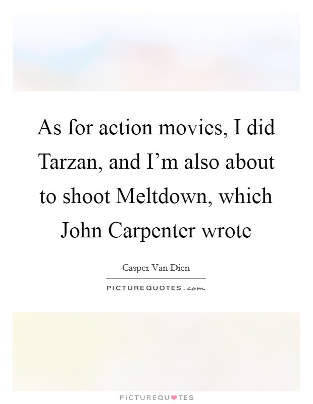 As for action movies, I did Tarzan, and I'm also about to shoot Meltdown, which John Carpenter wrote Picture Quote #1