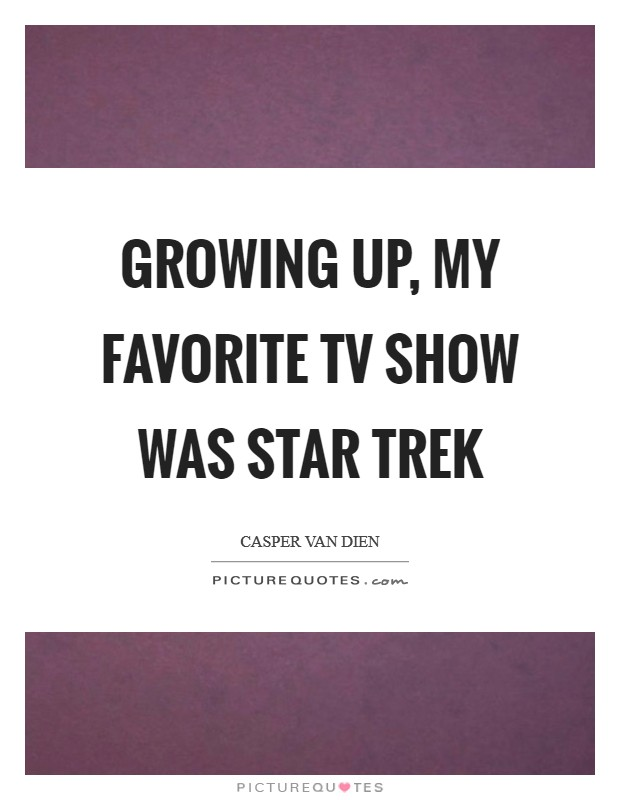 Growing up, my favorite TV show was Star Trek Picture Quote #1