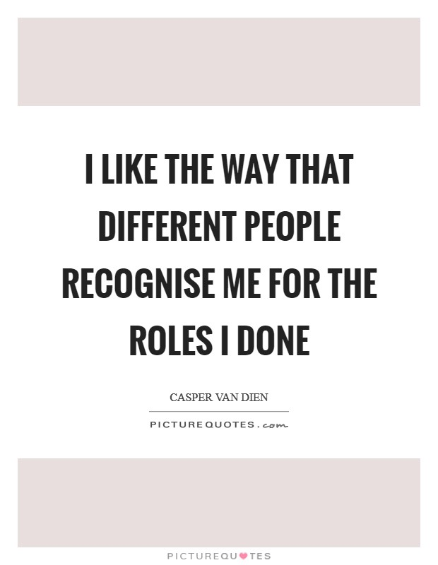 I like the way that different people recognise me for the roles I done Picture Quote #1