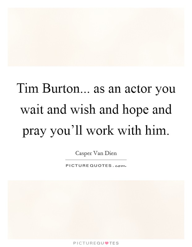 Tim Burton... as an actor you wait and wish and hope and pray you'll work with him Picture Quote #1