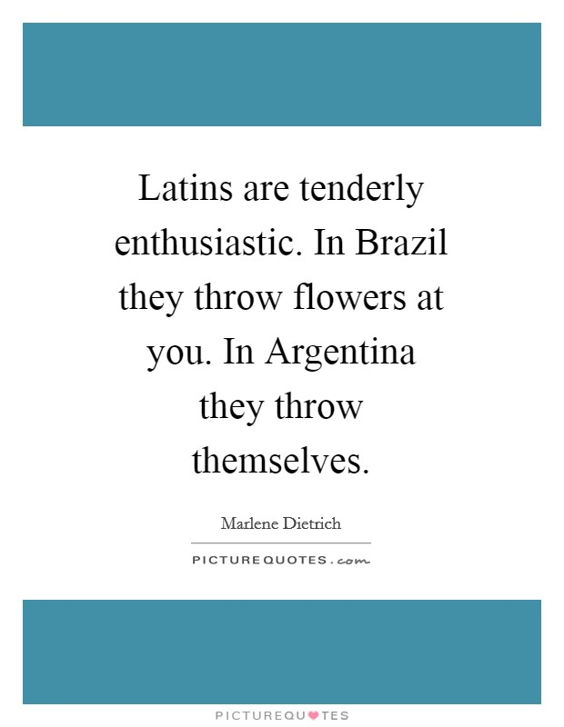 Latins are tenderly enthusiastic. In Brazil they throw flowers at you. In Argentina they throw themselves Picture Quote #1