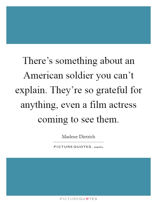 There's something about an American soldier you can't explain. They're so grateful for anything, even a film actress coming to see them Picture Quote #1