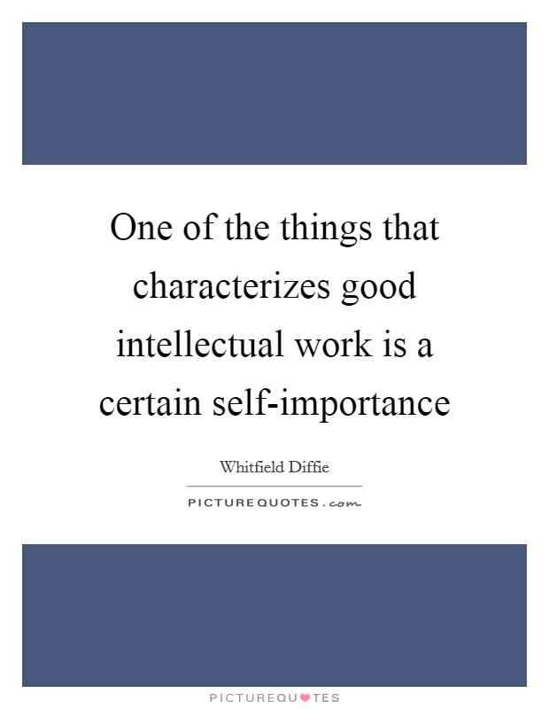 One of the things that characterizes good intellectual work is a certain self-importance Picture Quote #1