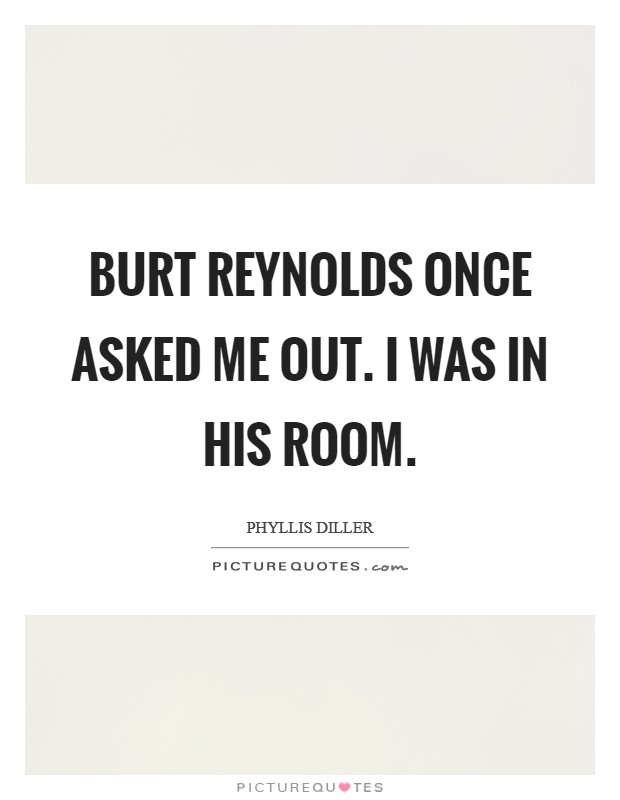 Burt Reynolds once asked me out. I was in his room Picture Quote #1