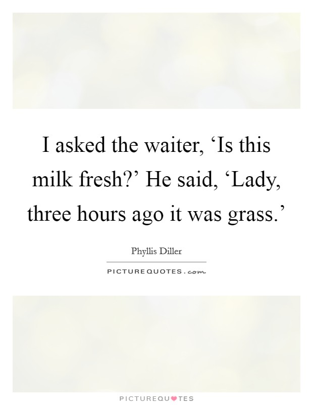 I asked the waiter, 'Is this milk fresh?' He said, 'Lady, three hours ago it was grass.' Picture Quote #1