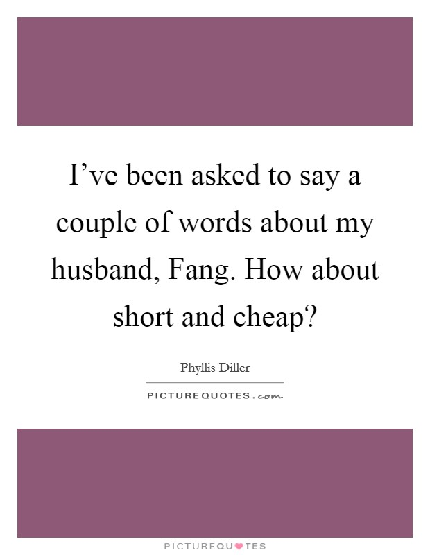 I've been asked to say a couple of words about my husband, Fang. How about short and cheap? Picture Quote #1