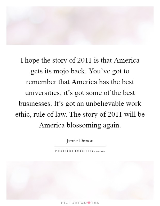 I hope the story of 2011 is that America gets its mojo back. You've got to remember that America has the best universities; it's got some of the best businesses. It's got an unbelievable work ethic, rule of law. The story of 2011 will be America blossoming again Picture Quote #1