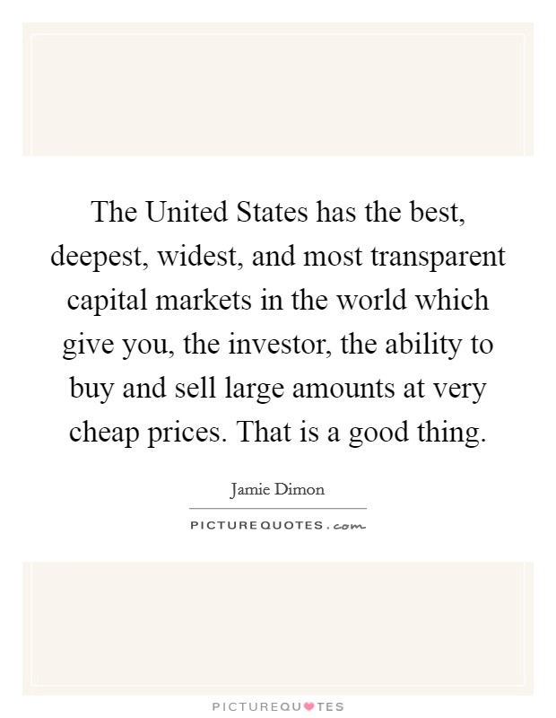 The United States has the best, deepest, widest, and most transparent capital markets in the world which give you, the investor, the ability to buy and sell large amounts at very cheap prices. That is a good thing Picture Quote #1