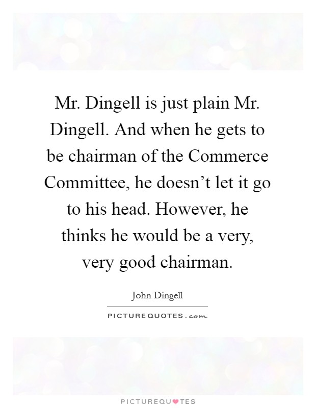 Mr. Dingell is just plain Mr. Dingell. And when he gets to be chairman of the Commerce Committee, he doesn't let it go to his head. However, he thinks he would be a very, very good chairman Picture Quote #1