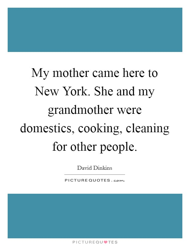 My mother came here to New York. She and my grandmother were domestics, cooking, cleaning for other people Picture Quote #1