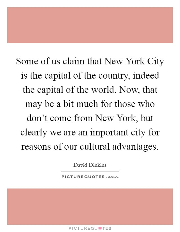 Some of us claim that New York City is the capital of the country, indeed the capital of the world. Now, that may be a bit much for those who don't come from New York, but clearly we are an important city for reasons of our cultural advantages Picture Quote #1