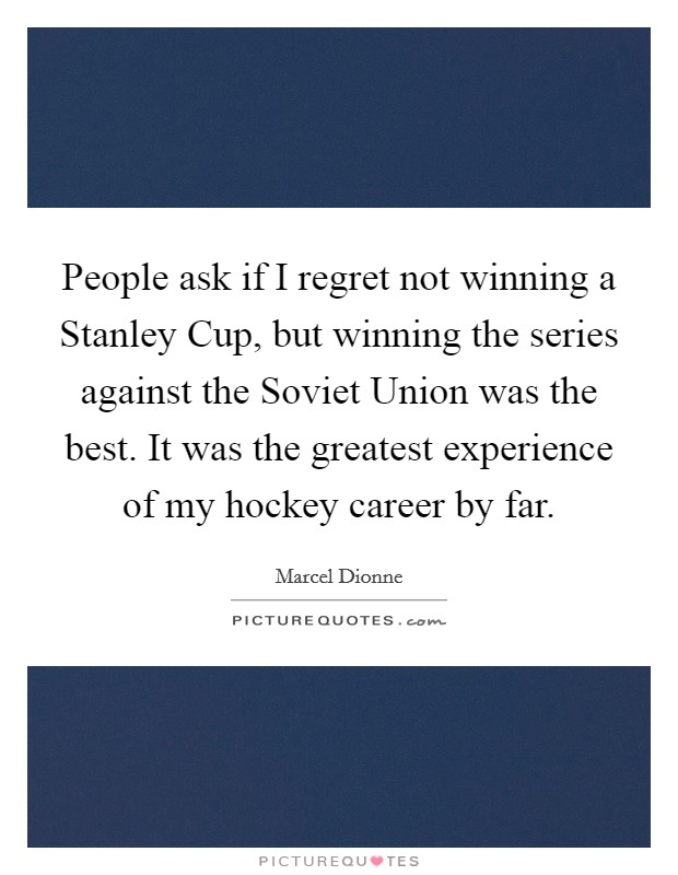 People ask if I regret not winning a Stanley Cup, but winning the series against the Soviet Union was the best. It was the greatest experience of my hockey career by far Picture Quote #1