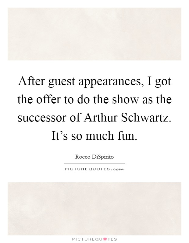 After guest appearances, I got the offer to do the show as the successor of Arthur Schwartz. It's so much fun Picture Quote #1