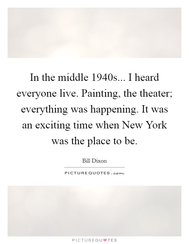 In the middle 1940s... I heard everyone live. Painting, the theater; everything was happening. It was an exciting time when New York was the place to be Picture Quote #1