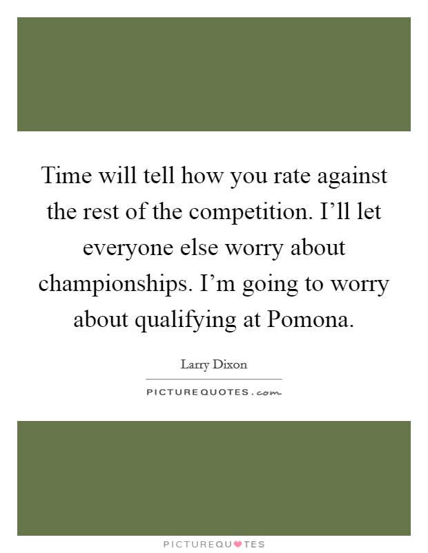 Time will tell how you rate against the rest of the competition. I'll let everyone else worry about championships. I'm going to worry about qualifying at Pomona Picture Quote #1