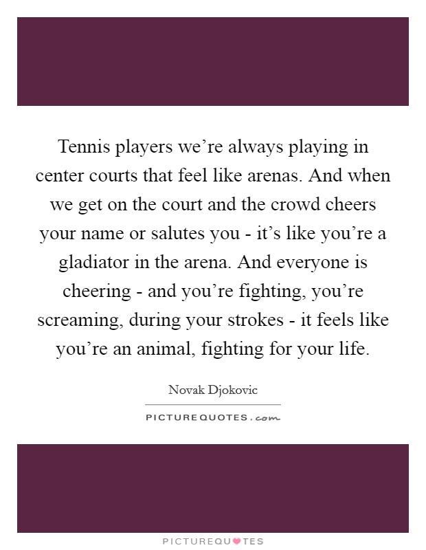 Tennis players we're always playing in center courts that feel like arenas. And when we get on the court and the crowd cheers your name or salutes you - it's like you're a gladiator in the arena. And everyone is cheering - and you're fighting, you're screaming, during your strokes - it feels like you're an animal, fighting for your life Picture Quote #1