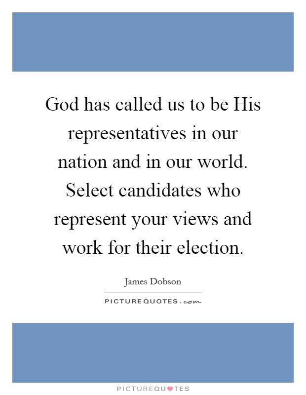 God has called us to be His representatives in our nation and in our world. Select candidates who represent your views and work for their election Picture Quote #1