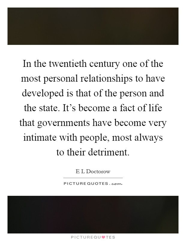 In the twentieth century one of the most personal relationships to have developed is that of the person and the state. It's become a fact of life that governments have become very intimate with people, most always to their detriment Picture Quote #1
