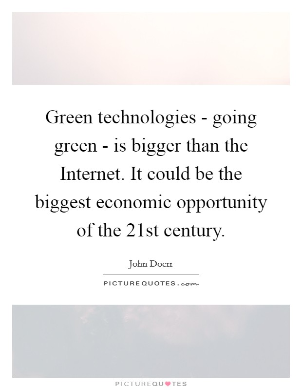 Green technologies - going green - is bigger than the Internet. It could be the biggest economic opportunity of the 21st century Picture Quote #1