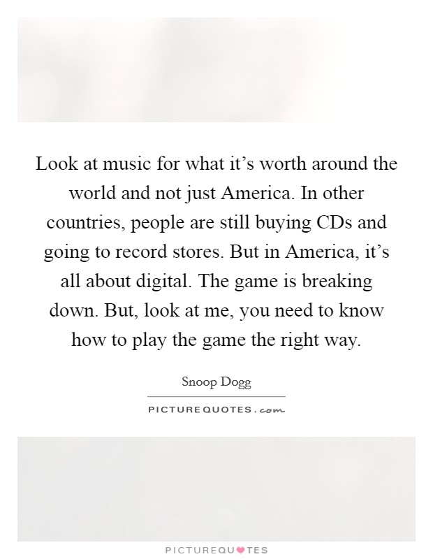 Look at music for what it's worth around the world and not just America. In other countries, people are still buying CDs and going to record stores. But in America, it's all about digital. The game is breaking down. But, look at me, you need to know how to play the game the right way Picture Quote #1