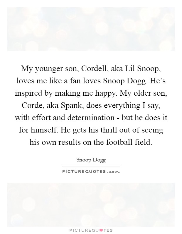 My younger son, Cordell, aka Lil Snoop, loves me like a fan loves Snoop Dogg. He's inspired by making me happy. My older son, Corde, aka Spank, does everything I say, with effort and determination - but he does it for himself. He gets his thrill out of seeing his own results on the football field Picture Quote #1