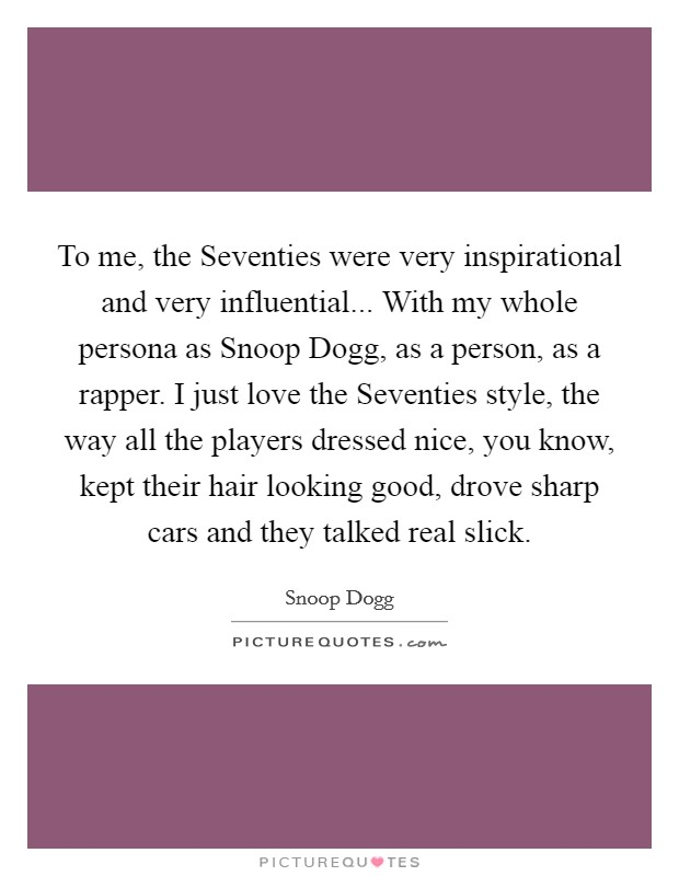 To me, the Seventies were very inspirational and very influential... With my whole persona as Snoop Dogg, as a person, as a rapper. I just love the Seventies style, the way all the players dressed nice, you know, kept their hair looking good, drove sharp cars and they talked real slick Picture Quote #1