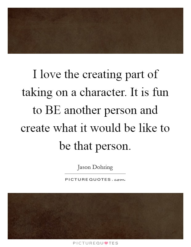 I love the creating part of taking on a character. It is fun to BE another person and create what it would be like to be that person Picture Quote #1