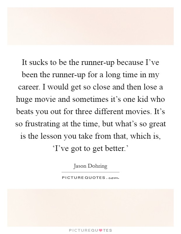 It sucks to be the runner-up because I've been the runner-up for a long time in my career. I would get so close and then lose a huge movie and sometimes it's one kid who beats you out for three different movies. It's so frustrating at the time, but what's so great is the lesson you take from that, which is, 'I've got to get better.' Picture Quote #1
