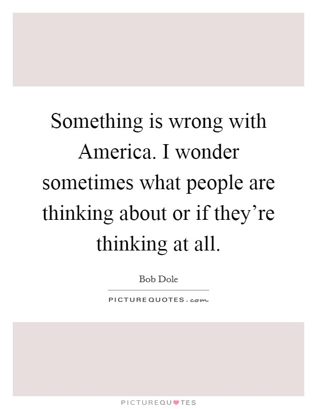 Something is wrong with America. I wonder sometimes what people are thinking about or if they're thinking at all Picture Quote #1