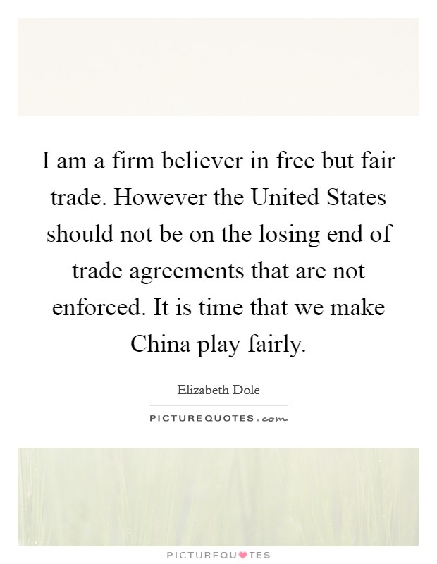 I am a firm believer in free but fair trade. However the United States should not be on the losing end of trade agreements that are not enforced. It is time that we make China play fairly Picture Quote #1