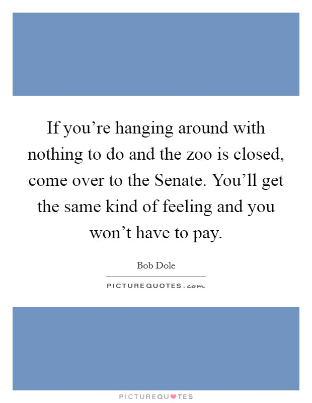 If you're hanging around with nothing to do and the zoo is closed, come over to the Senate. You'll get the same kind of feeling and you won't have to pay Picture Quote #1