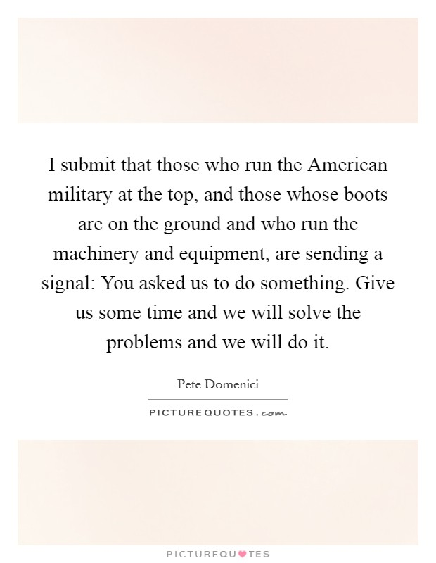 I submit that those who run the American military at the top, and those whose boots are on the ground and who run the machinery and equipment, are sending a signal: You asked us to do something. Give us some time and we will solve the problems and we will do it Picture Quote #1