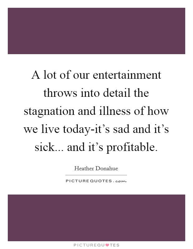A lot of our entertainment throws into detail the stagnation and illness of how we live today-it's sad and it's sick... and it's profitable Picture Quote #1