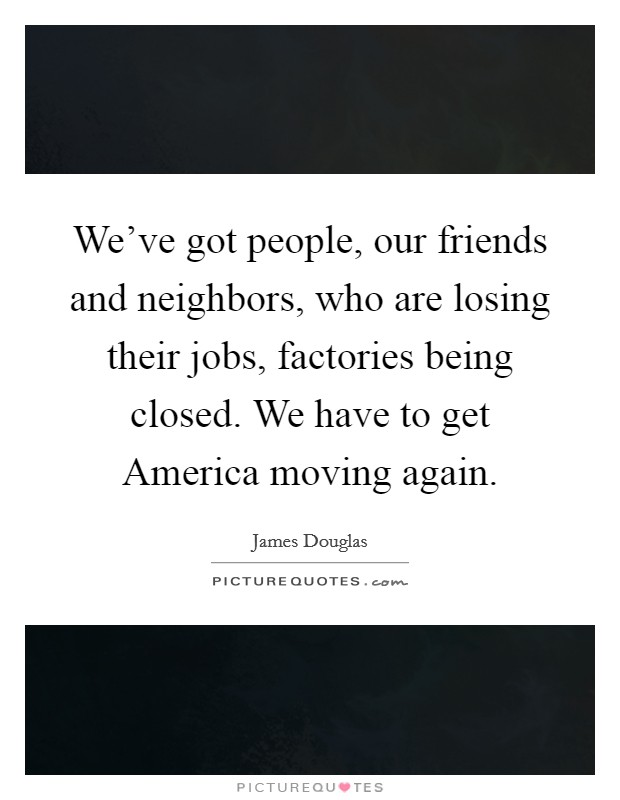 We've got people, our friends and neighbors, who are losing their jobs, factories being closed. We have to get America moving again Picture Quote #1