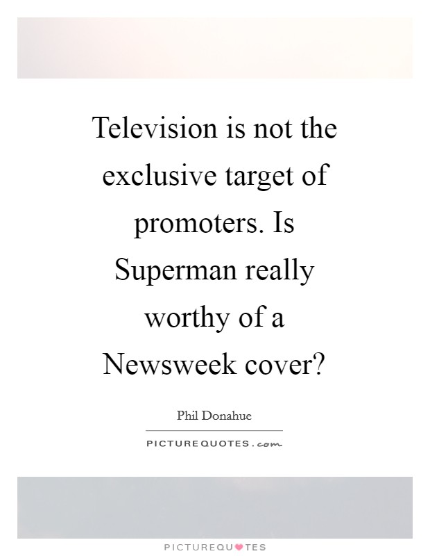 Television is not the exclusive target of promoters. Is Superman really worthy of a Newsweek cover? Picture Quote #1