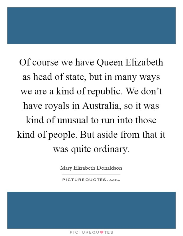 Of course we have Queen Elizabeth as head of state, but in many ways we are a kind of republic. We don't have royals in Australia, so it was kind of unusual to run into those kind of people. But aside from that it was quite ordinary Picture Quote #1