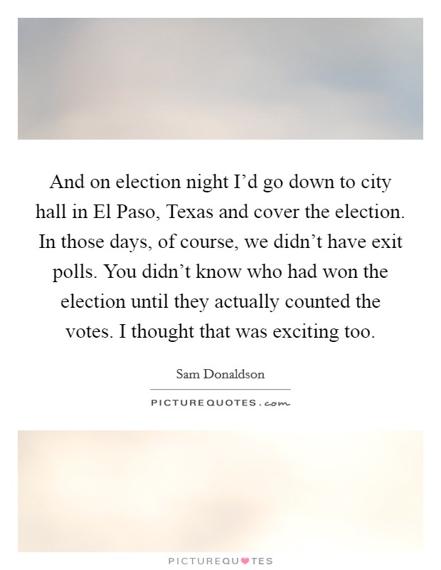 And on election night I'd go down to city hall in El Paso, Texas and cover the election. In those days, of course, we didn't have exit polls. You didn't know who had won the election until they actually counted the votes. I thought that was exciting too Picture Quote #1