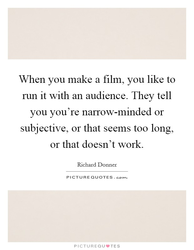 When you make a film, you like to run it with an audience. They tell you you're narrow-minded or subjective, or that seems too long, or that doesn't work Picture Quote #1