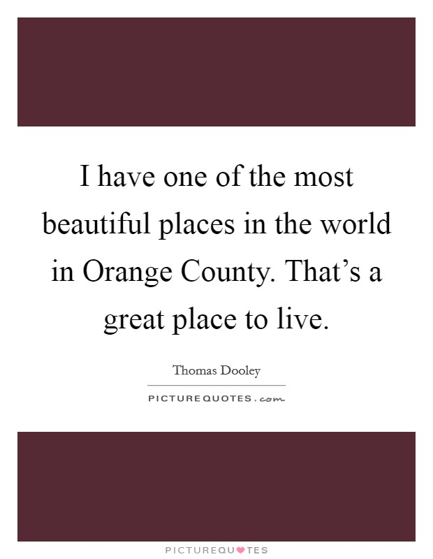 I have one of the most beautiful places in the world in Orange County. That's a great place to live Picture Quote #1